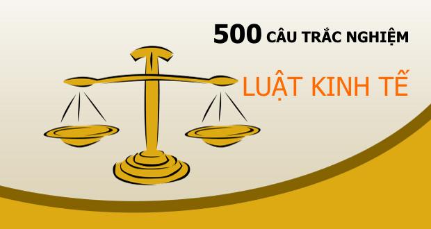500 câu trắc nghiệm Luật kinh tế + đáp án
